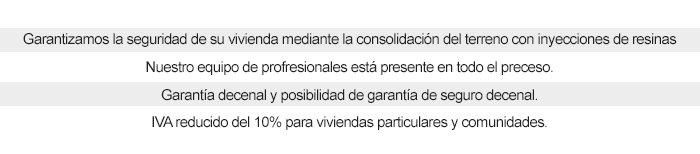 GARANTIZAMOS LA SEGURIDAD DE SU VIVIENDA MEDIANTE LA CONSOLIDACIÓN DEL TERRENO CON INYECCIONES DE RESINAS NUESTRO EQUIPO DE PROFRESIONALES ESTÁ PRESENTE EN TODO EL PRECESO. GARANTÍA DECENAL Y POSIBILIDAD DE GARANTÍA DE SEGURO DECENAL. IVA REDUCIDO DEL 10% PARA VIVIENDAS PARTICULARES Y COMUNIDADES.